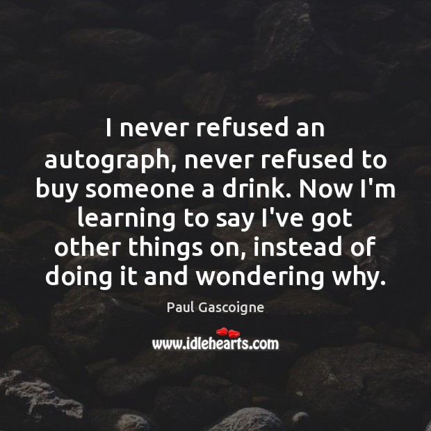 I never refused an autograph, never refused to buy someone a drink. Image