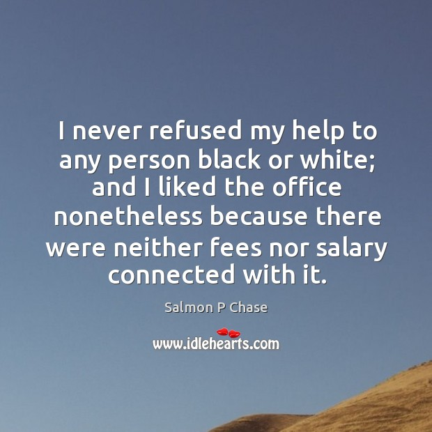 I never refused my help to any person black or white; and I liked the office nonetheless Image