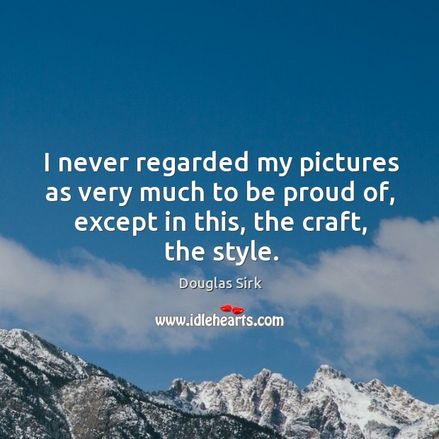 I never regarded my pictures as very much to be proud of, except in this, the craft, the style. Douglas Sirk Picture Quote