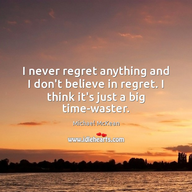 I never regret anything and I don't believe in regret. I think Never Regret Quotes Image