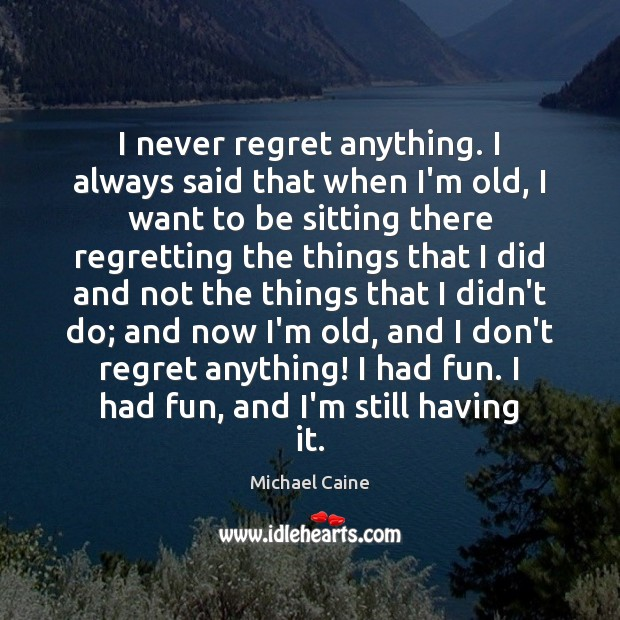 I never regret anything. I always said that when I'm old, I Never Regret Quotes Image