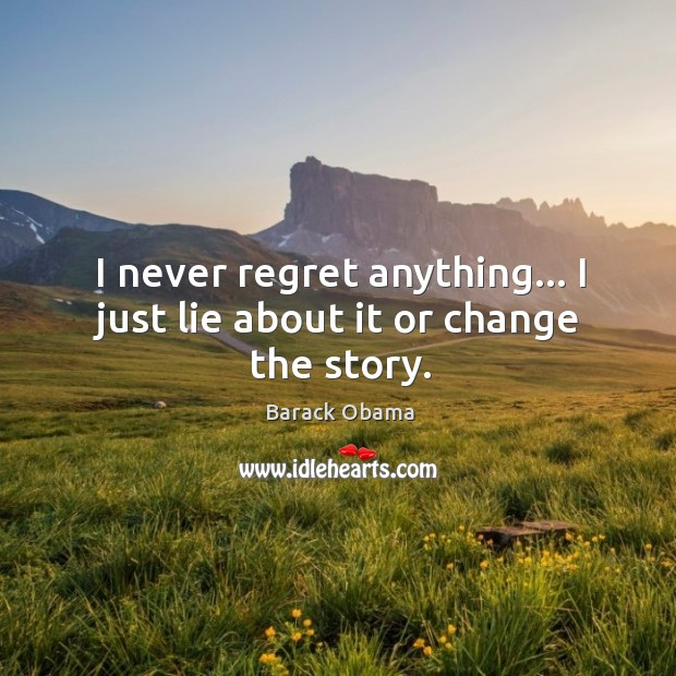 I never regret anything… I just lie about it or change the story. Never Regret Quotes Image