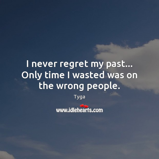 I never regret my past… Only time I wasted was on the wrong people. Never Regret Quotes Image