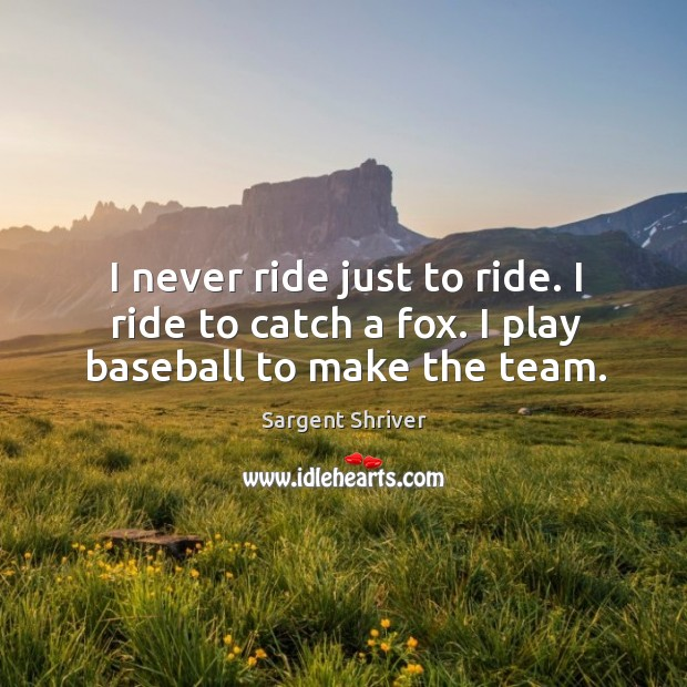 Image, I never ride just to ride. I ride to catch a fox. I play baseball to make the team.