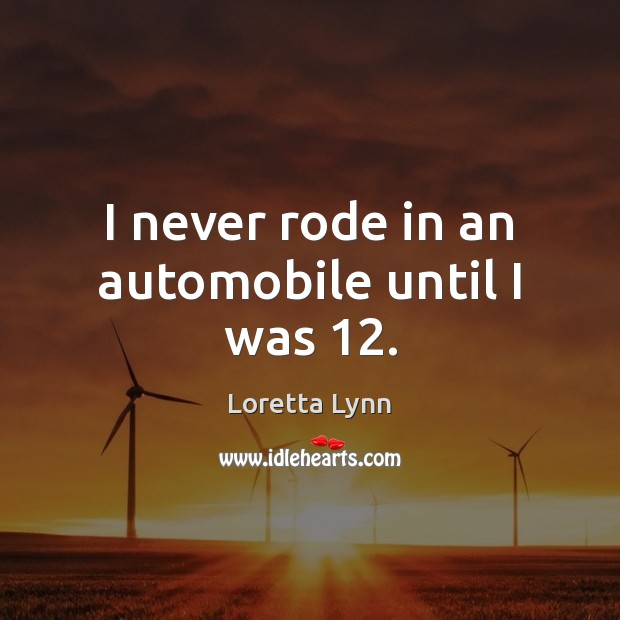 I never rode in an automobile until I was 12. Loretta Lynn Picture Quote