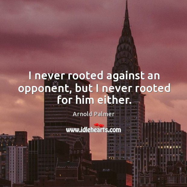 I never rooted against an opponent, but I never rooted for him either. Image