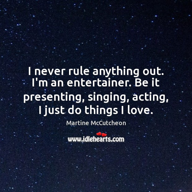 I never rule anything out. I'm an entertainer. Be it presenting, singing, Image