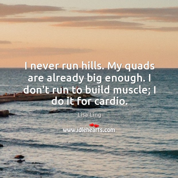 I never run hills. My quads are already big enough. I don't Image