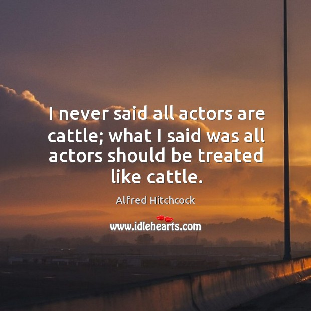 I never said all actors are cattle; what I said was all actors should be treated like cattle. Image