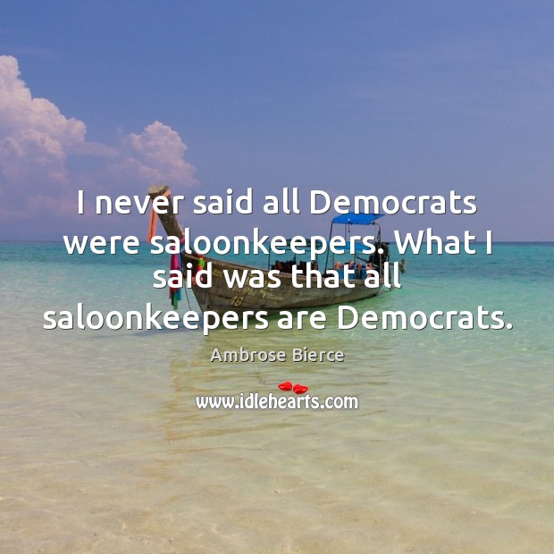 Image, I never said all Democrats were saloonkeepers. What I said was that