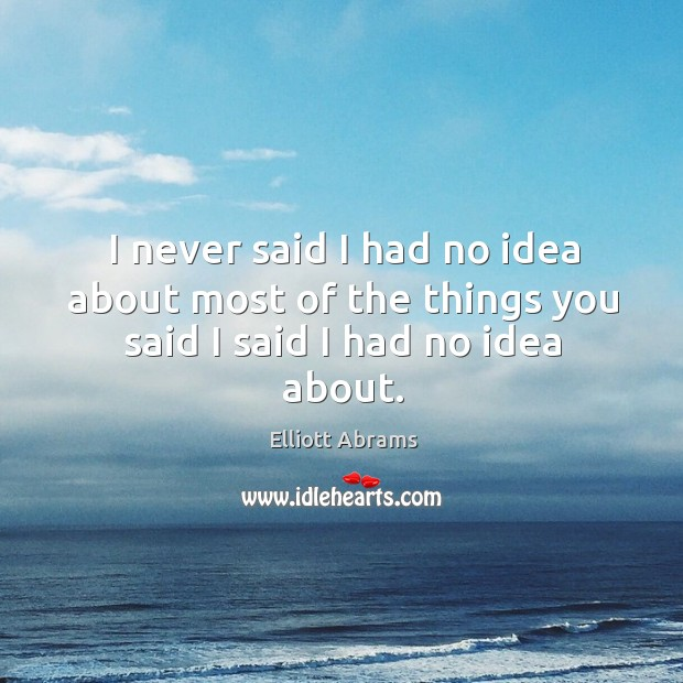 I never said I had no idea about most of the things you said I said I had no idea about. Image