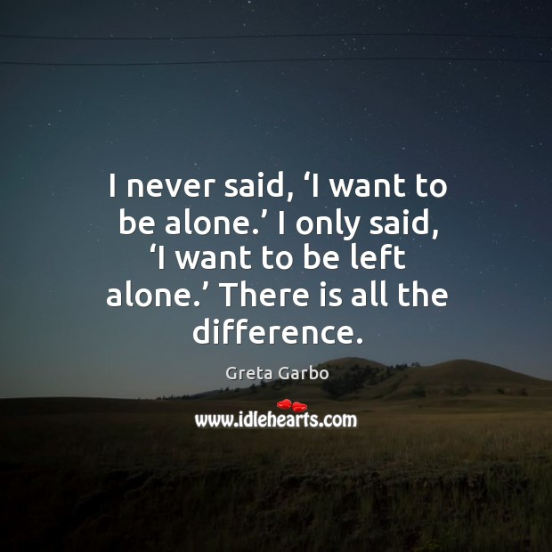 I never said, 'i want to be alone.' I only said, 'i want to be left alone.' there is all the difference. Greta Garbo Picture Quote