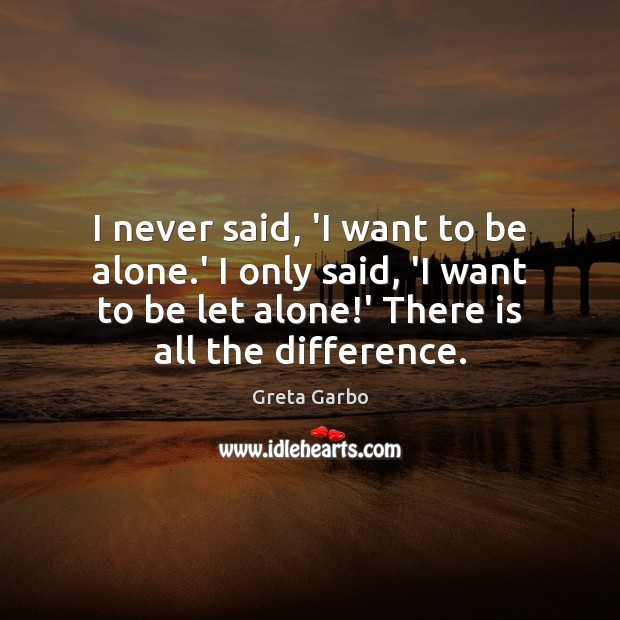 I never said, 'I want to be alone.' I only said, Image