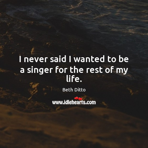 I never said I wanted to be a singer for the rest of my life. Image