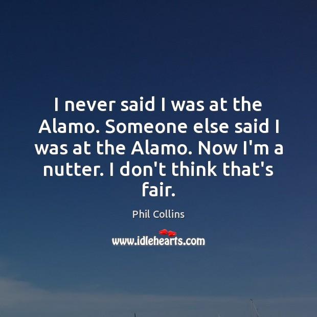 Image, I never said I was at the Alamo. Someone else said I