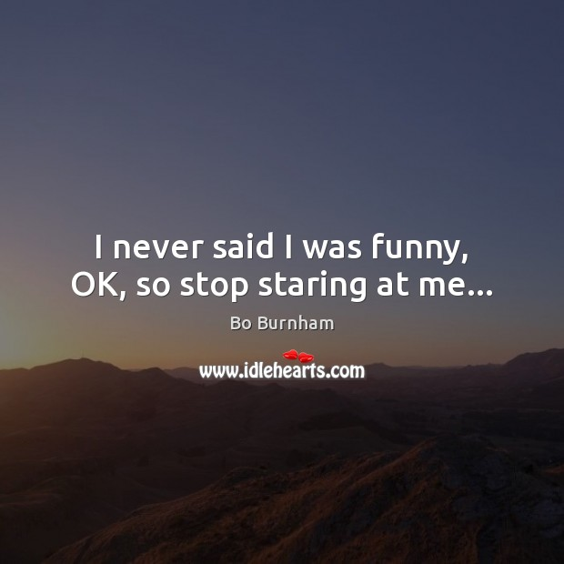 I never said I was funny, OK, so stop staring at me… Bo Burnham Picture Quote
