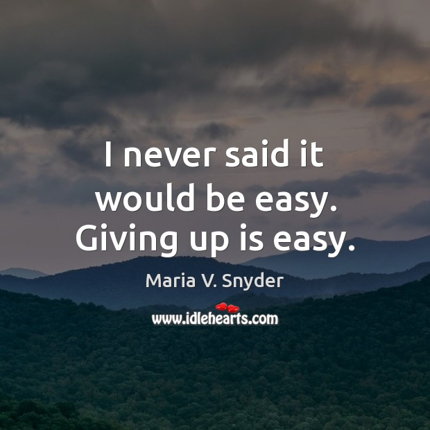 I never said it would be easy. Giving up is easy. Maria V. Snyder Picture Quote