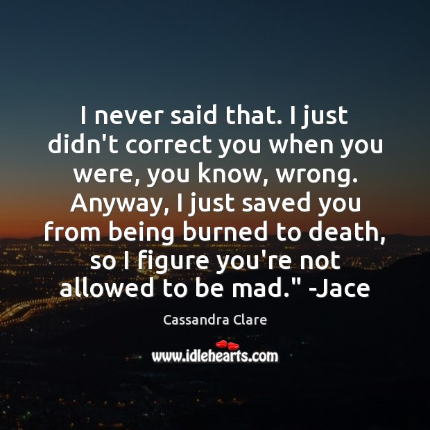 Image, I never said that. I just didn't correct you when you were,