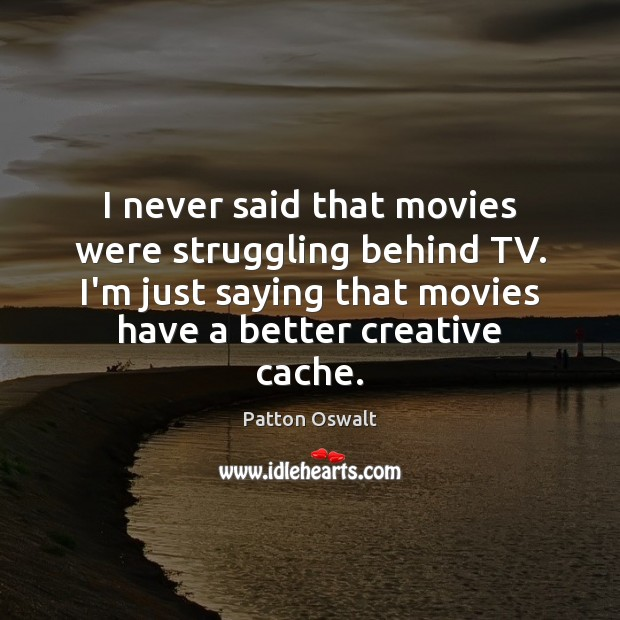 I never said that movies were struggling behind TV. I'm just saying Patton Oswalt Picture Quote