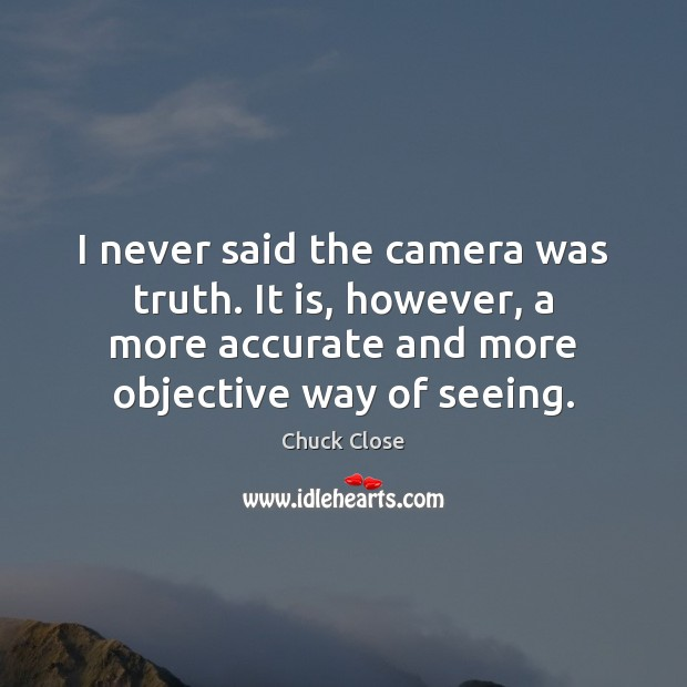 I never said the camera was truth. It is, however, a more Chuck Close Picture Quote