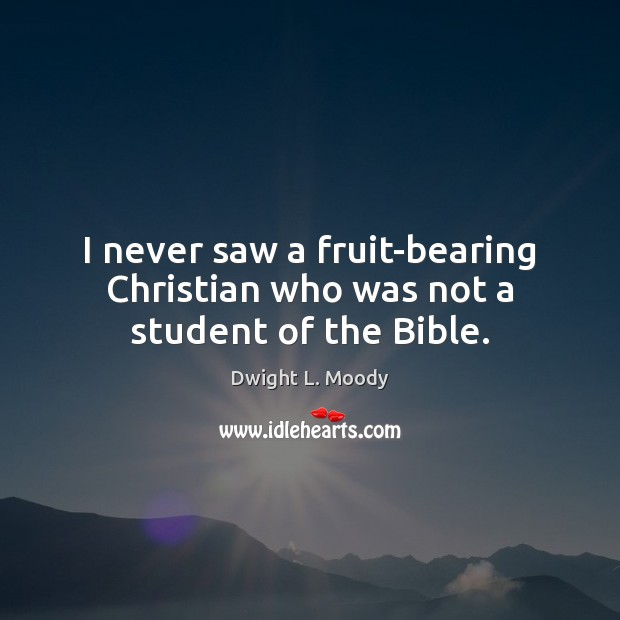 I never saw a fruit-bearing Christian who was not a student of the Bible. Dwight L. Moody Picture Quote