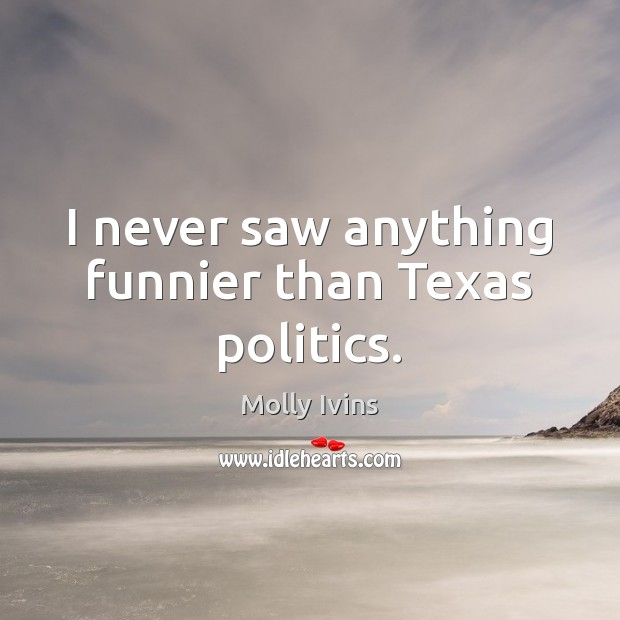 I never saw anything funnier than Texas politics. Molly Ivins Picture Quote