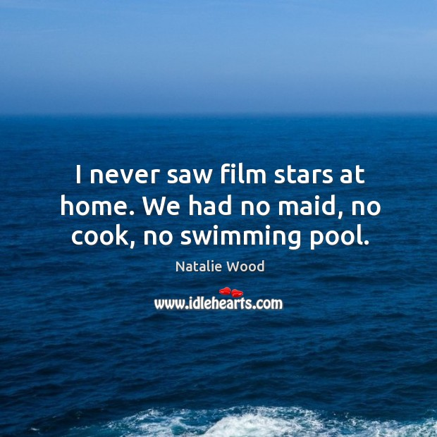I never saw film stars at home. We had no maid, no cook, no swimming pool. Natalie Wood Picture Quote