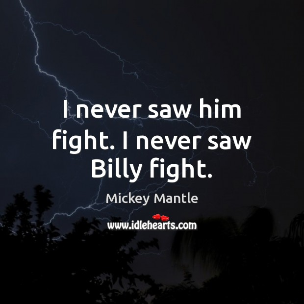 I never saw him fight. I never saw Billy fight. Mickey Mantle Picture Quote
