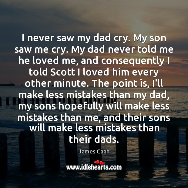 I never saw my dad cry. My son saw me cry. My James Caan Picture Quote