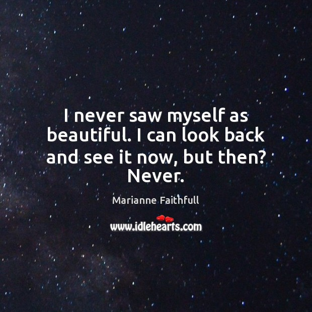 I never saw myself as beautiful. I can look back and see it now, but then? Never. Marianne Faithfull Picture Quote