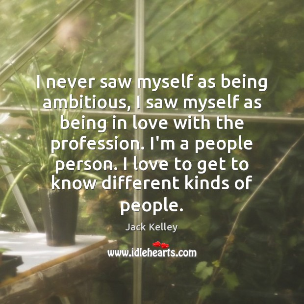 I never saw myself as being ambitious, I saw myself as being Image