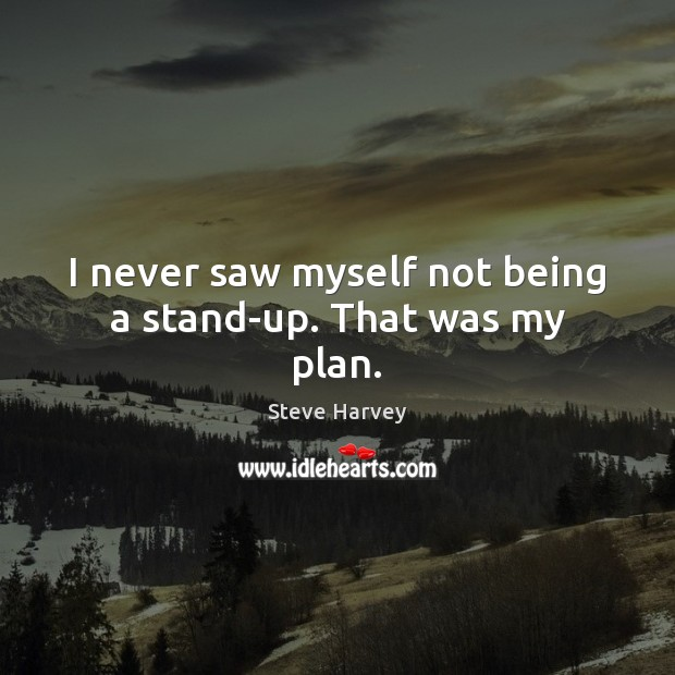 I never saw myself not being a stand-up. That was my plan. Image