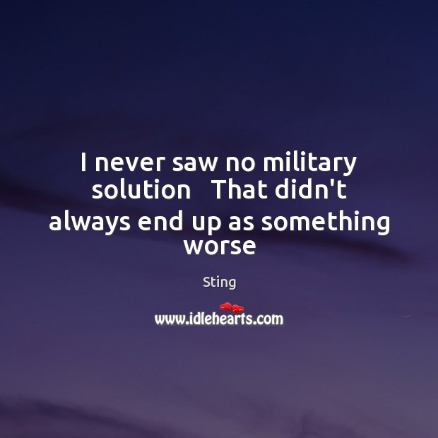 Sting Picture Quote image saying: I never saw no military solution   That didn't always end up as something worse