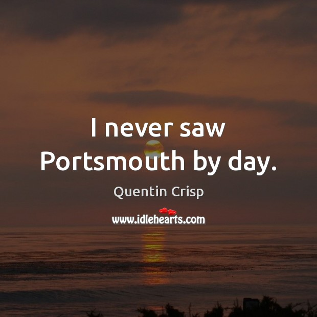 I never saw Portsmouth by day. Quentin Crisp Picture Quote
