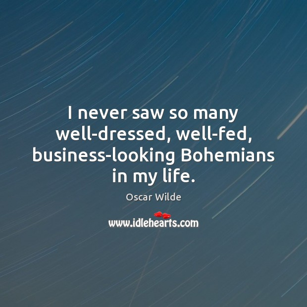 I never saw so many well-dressed, well-fed, business-looking Bohemians in my life. Oscar Wilde Picture Quote