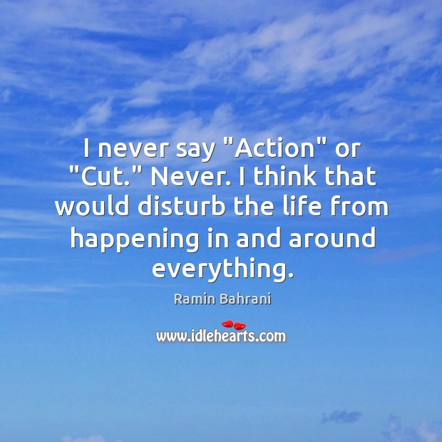 "I never say ""Action"" or ""Cut."" Never. I think that would disturb Image"