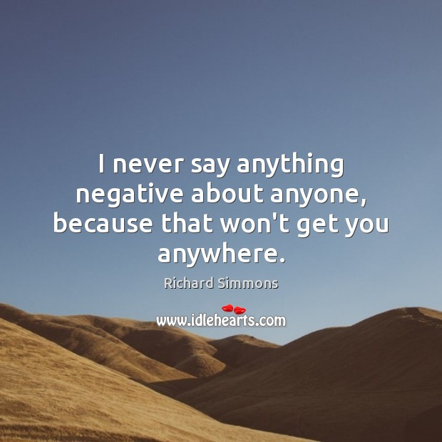 Image, I never say anything negative about anyone, because that won't get you anywhere.
