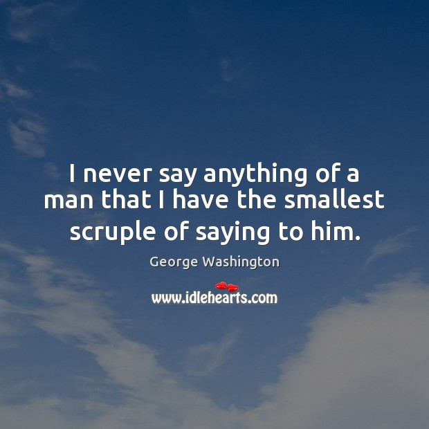 I never say anything of a man that I have the smallest scruple of saying to him. Image