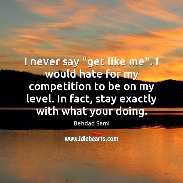 "Image, I never say ""get like me"". I would hate for my competition"