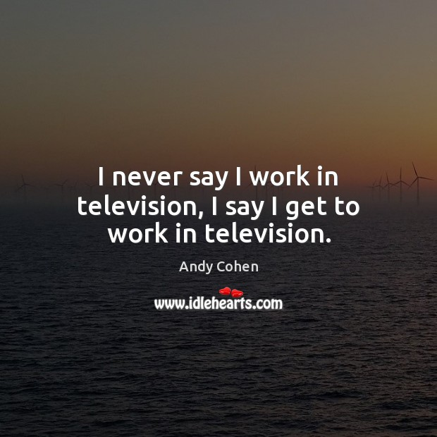 I never say I work in television, I say I get to work in television. Image