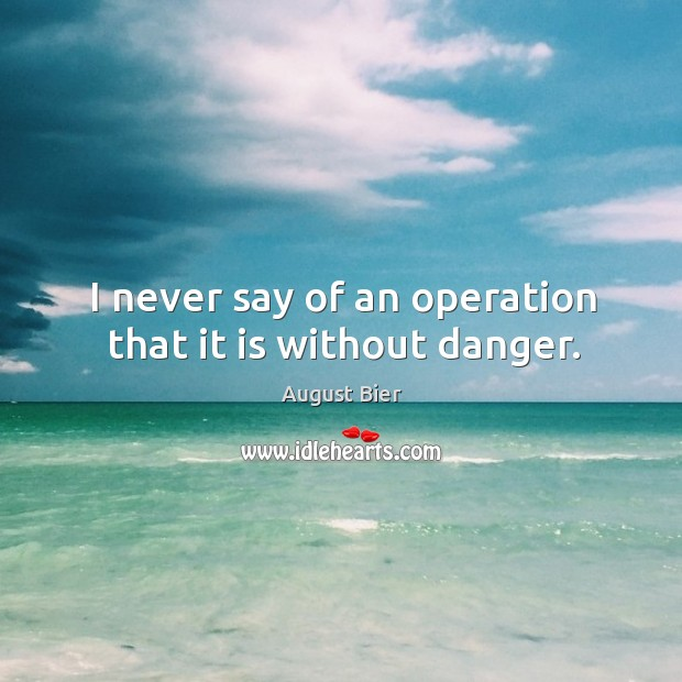 Image, I never say of an operation that it is without danger.