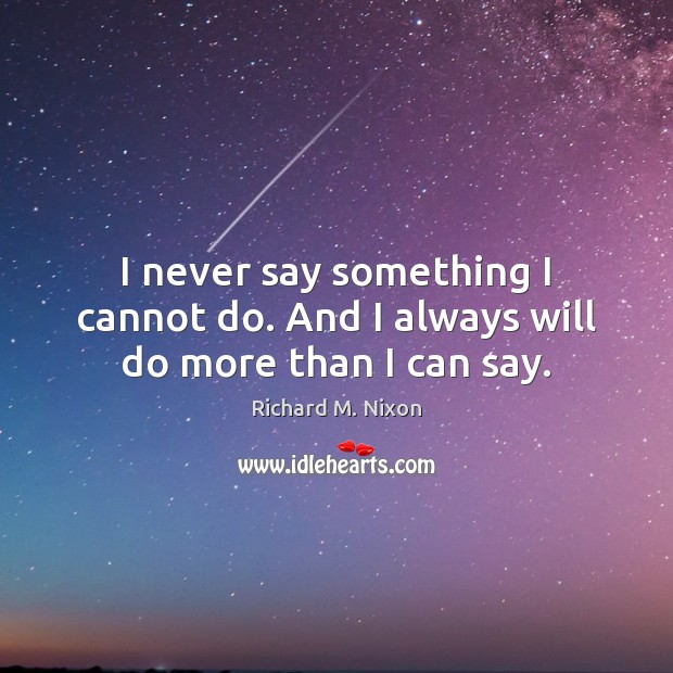 I never say something I cannot do. And I always will do more than I can say. Image