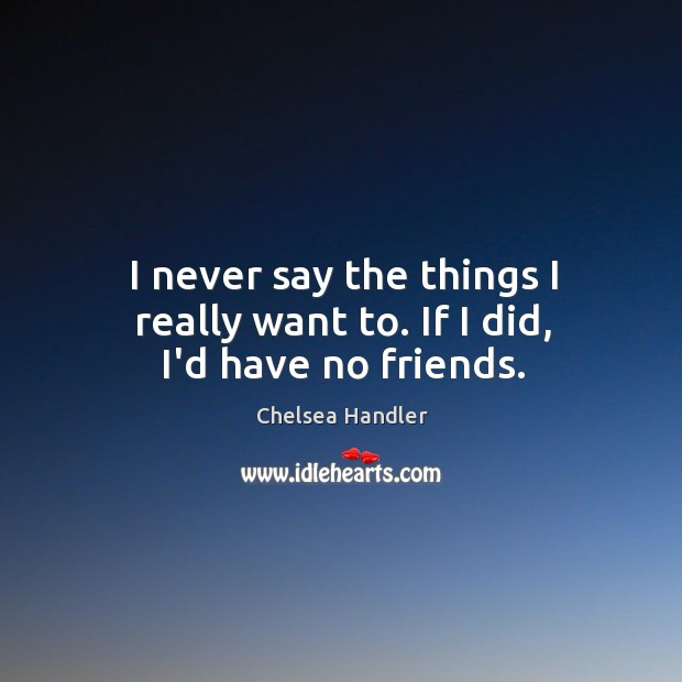 I never say the things I really want to. If I did, I'd have no friends. Image