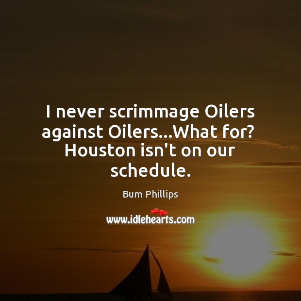 Image, I never scrimmage Oilers against Oilers…What for?  Houston isn't on our schedule.