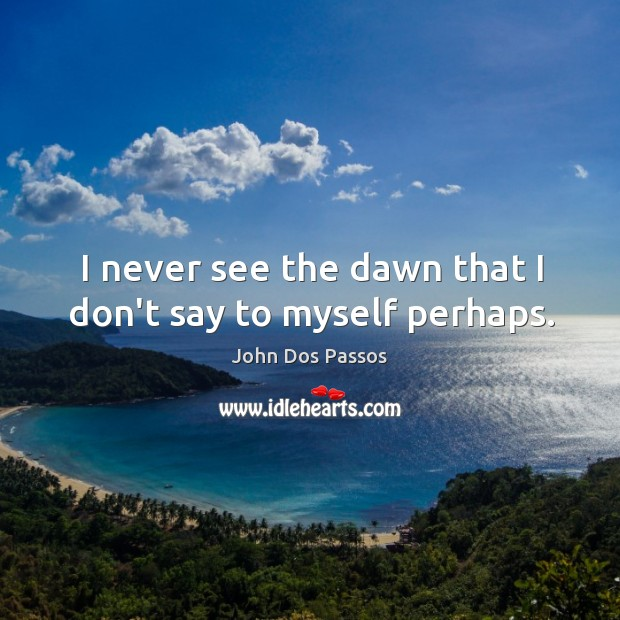 Image, I never see the dawn that I don't say to myself perhaps.