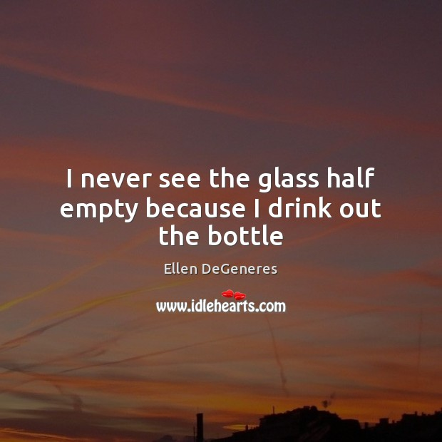 I never see the glass half empty because I drink out the bottle Ellen DeGeneres Picture Quote