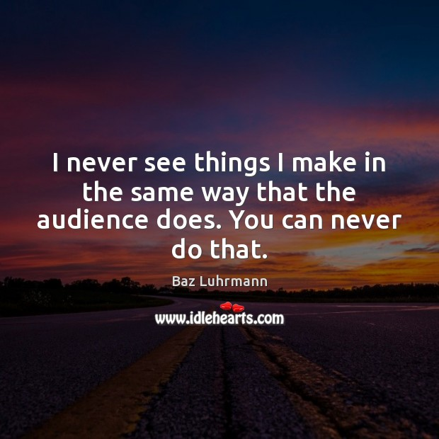I never see things I make in the same way that the audience does. You can never do that. Baz Luhrmann Picture Quote