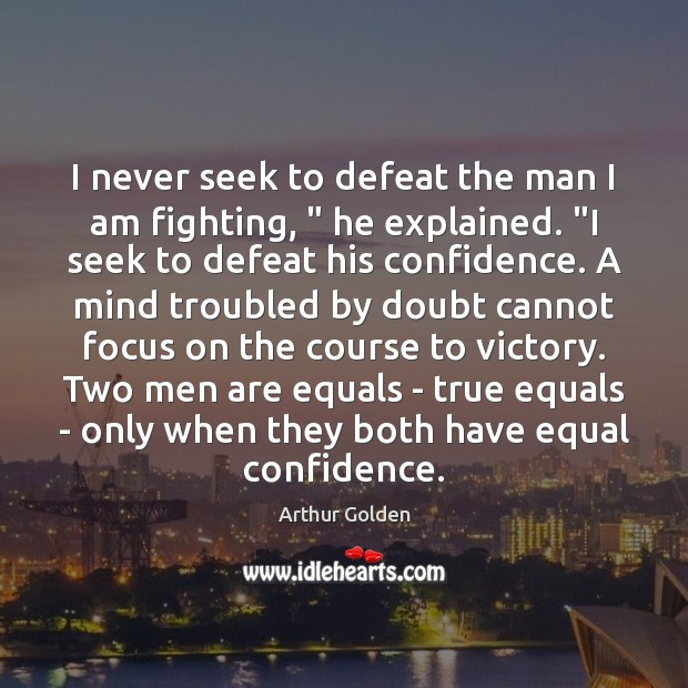 """I never seek to defeat the man I am fighting, """" he explained. """" Arthur Golden Picture Quote"""