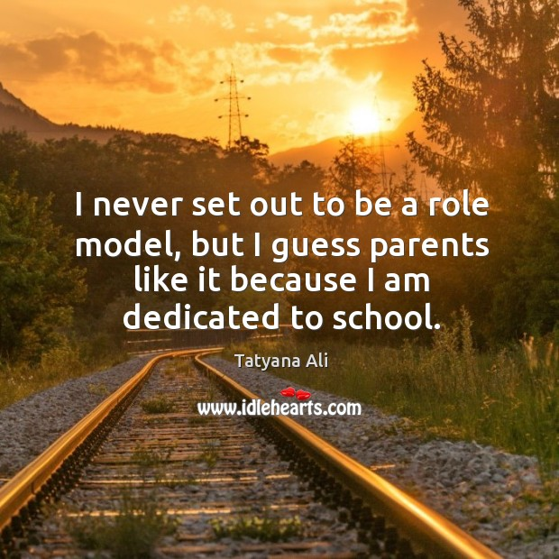 I never set out to be a role model, but I guess parents like it because I am dedicated to school. Image