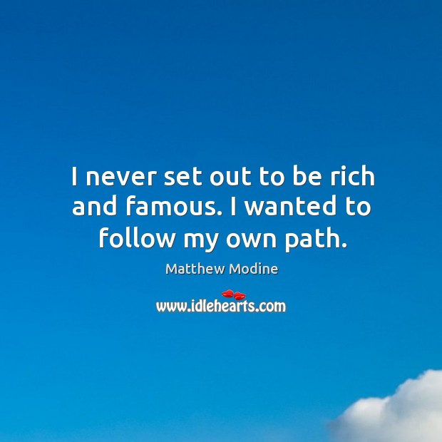 I never set out to be rich and famous. I wanted to follow my own path. Matthew Modine Picture Quote